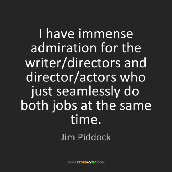 Jim Piddock: I have immense admiration for the writer/directors and...
