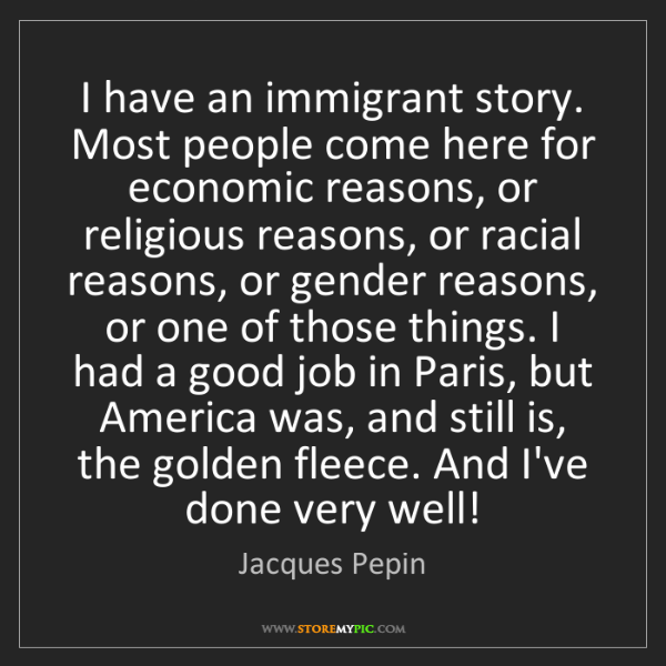 Jacques Pepin: I have an immigrant story. Most people come here for...