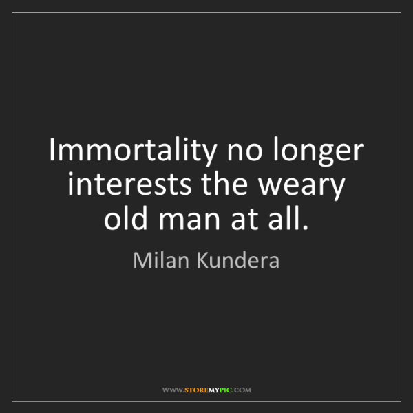 Milan Kundera: Immortality no longer interests the weary old man at...