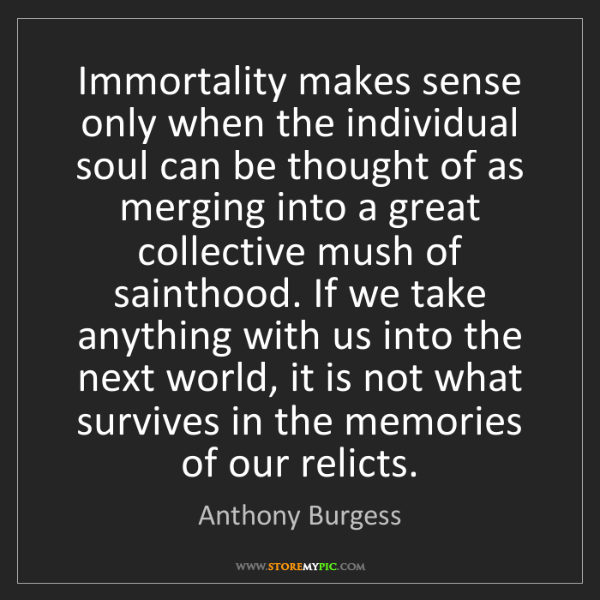 Anthony Burgess: Immortality makes sense only when the individual soul...