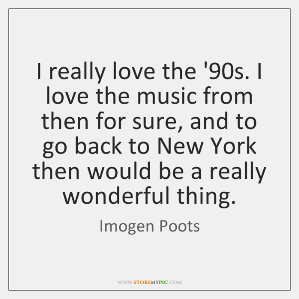 I really love the '90s. I love the music from then ...