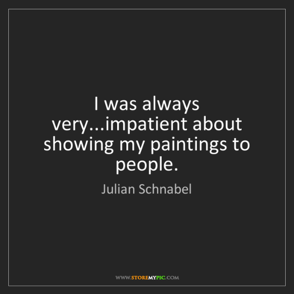 Julian Schnabel: I was always very...impatient about showing my paintings...