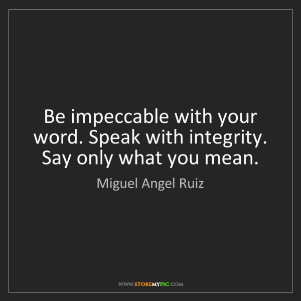 Miguel Angel Ruiz: Be impeccable with your word. Speak with integrity. Say...