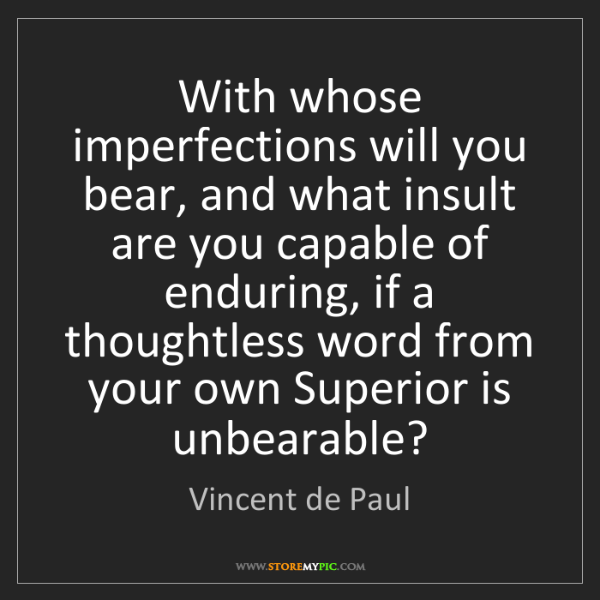 Vincent de Paul: With whose imperfections will you bear, and what insult...