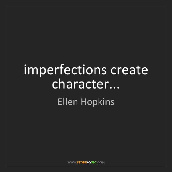 Ellen Hopkins: imperfections create character...