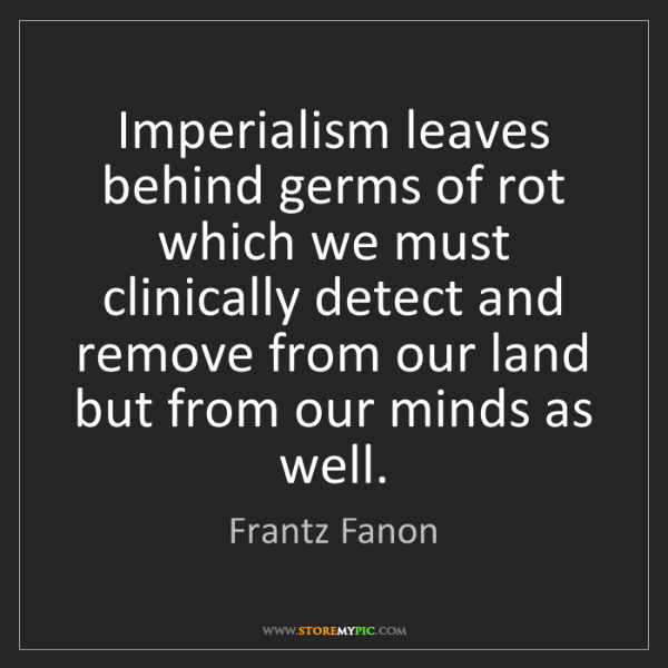 Frantz Fanon: Imperialism leaves behind germs of rot which we must...