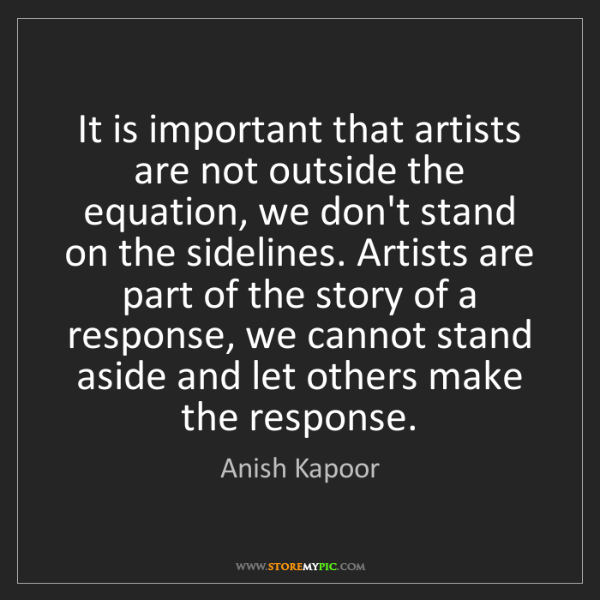 Anish Kapoor: It is important that artists are not outside the equation,...