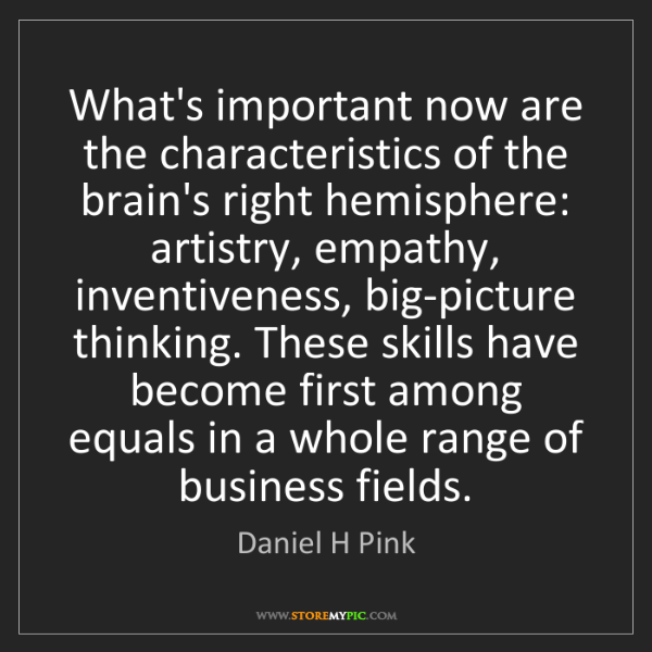 Daniel H Pink: What's important now are the characteristics of the brain's...