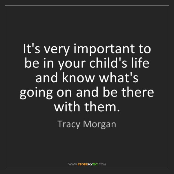 Tracy Morgan: It's very important to be in your child's life and know...