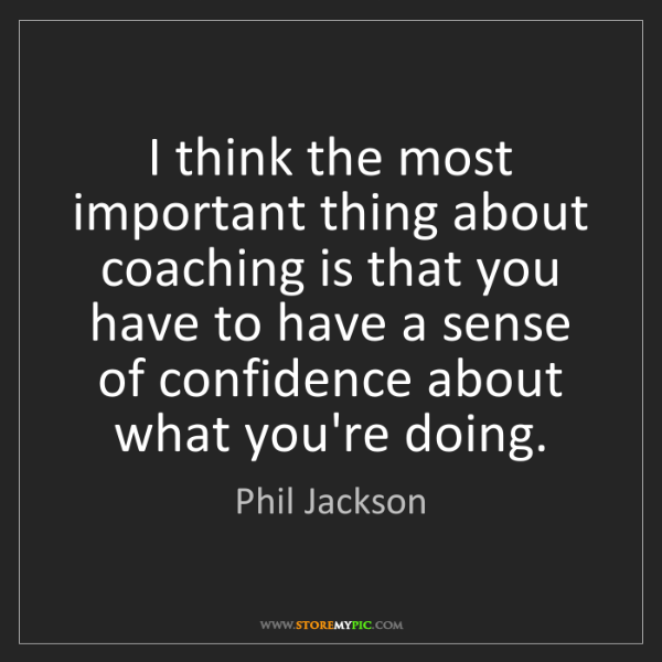 Phil Jackson: I think the most important thing about coaching is that...