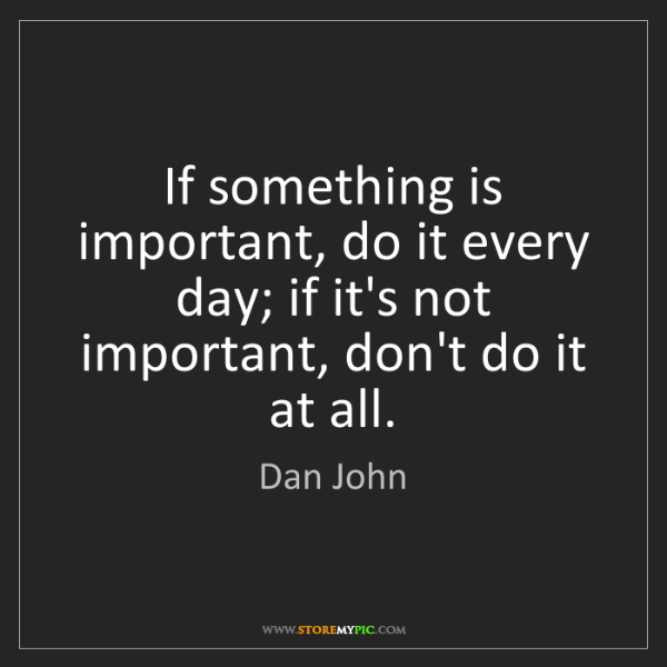 Dan John: If something is important, do it every day; if it's not...