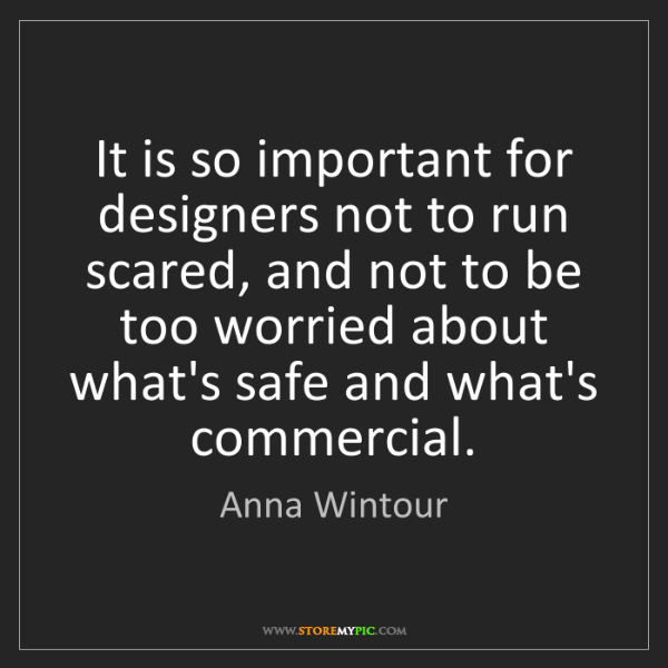 Anna Wintour: It is so important for designers not to run scared, and...