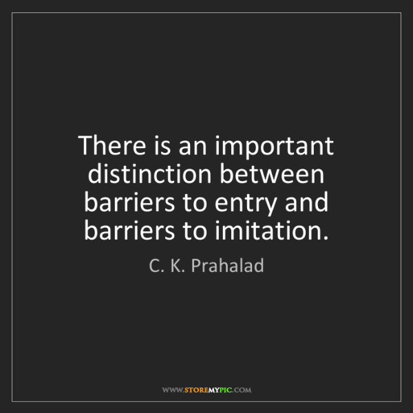 C. K. Prahalad: There is an important distinction between barriers to...