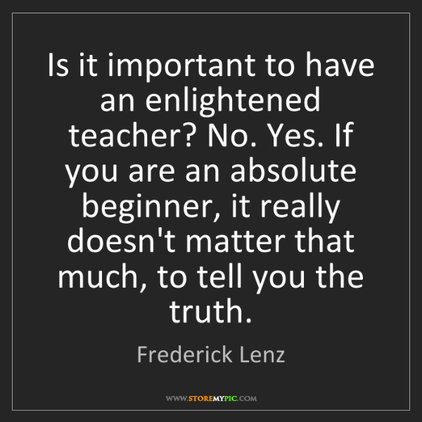 Frederick Lenz: Is it important to have an enlightened teacher? No. Yes....