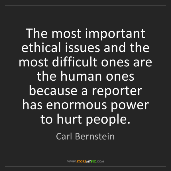 Carl Bernstein: The most important ethical issues and the most difficult...