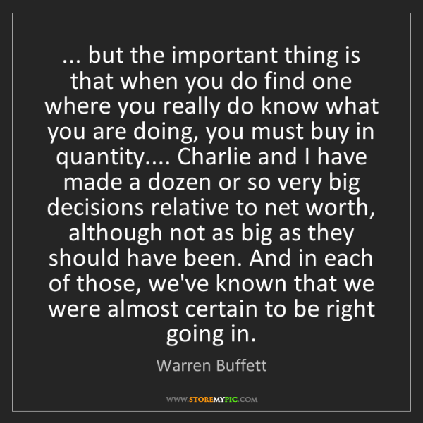 Warren Buffett: ... but the important thing is that when you do find...