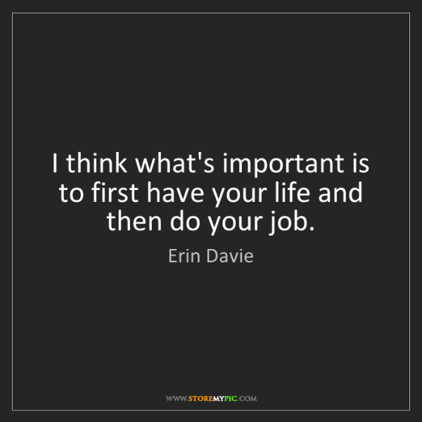 Erin Davie: I think what's important is to first have your life and...