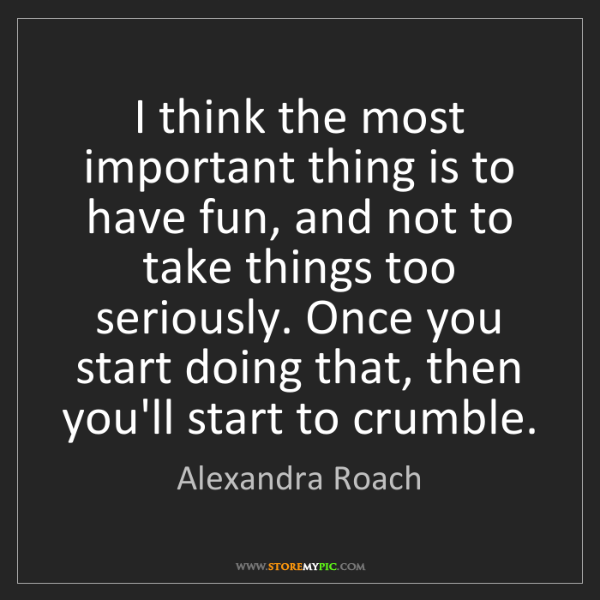 Alexandra Roach: I think the most important thing is to have fun, and...