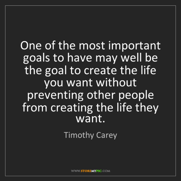 Timothy Carey: One of the most important goals to have may well be the...