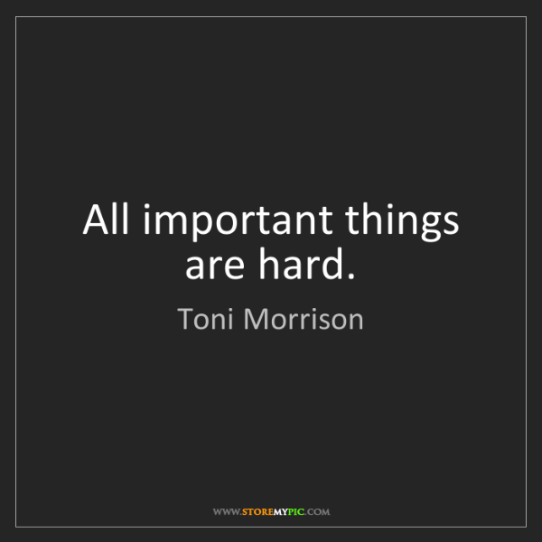 Toni Morrison: All important things are hard.