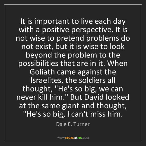 Dale E. Turner: It is important to live each day with a positive perspective....