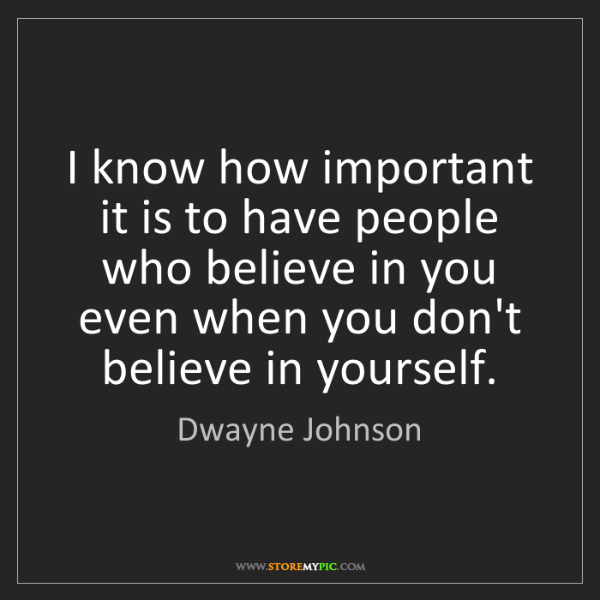 Dwayne Johnson: I know how important it is to have people who believe...