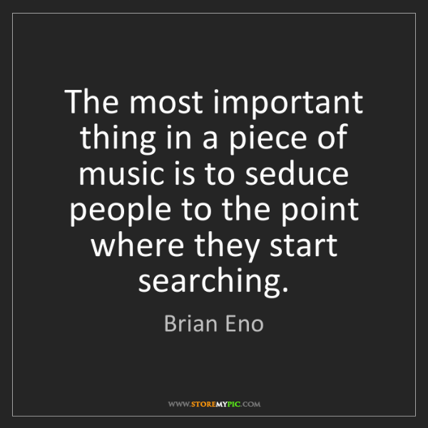 Brian Eno: The most important thing in a piece of music is to seduce...