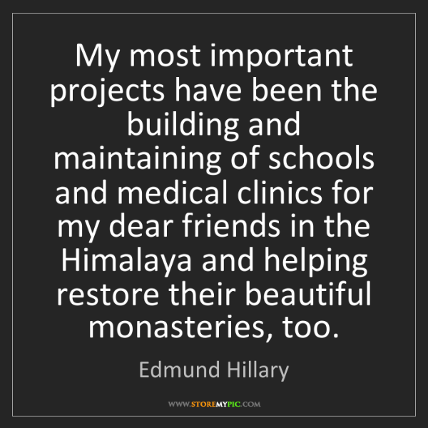 Edmund Hillary: My most important projects have been the building and...