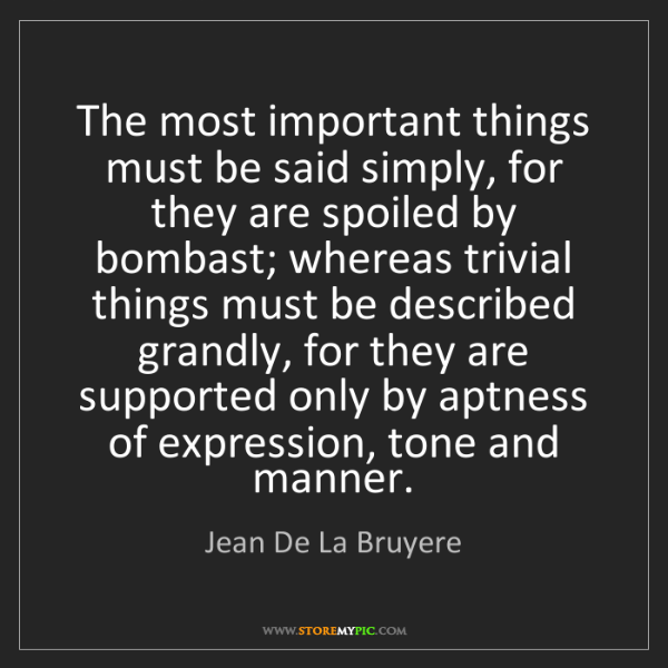 Jean De La Bruyere: The most important things must be said simply, for they...