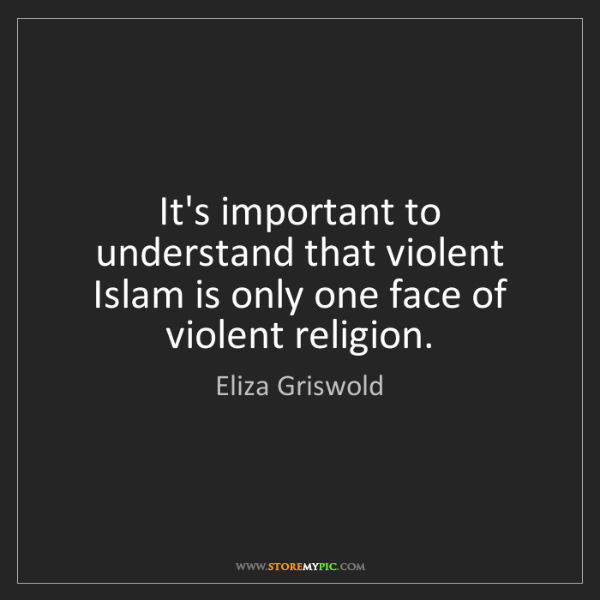Eliza Griswold: It's important to understand that violent Islam is only...