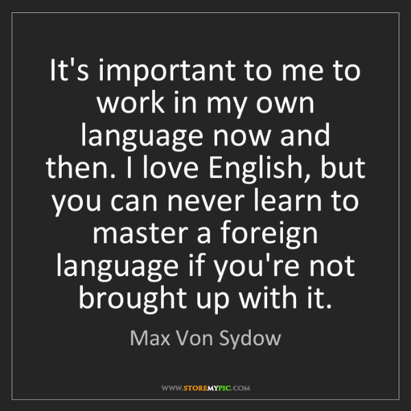 Max Von Sydow: It's important to me to work in my own language now and...