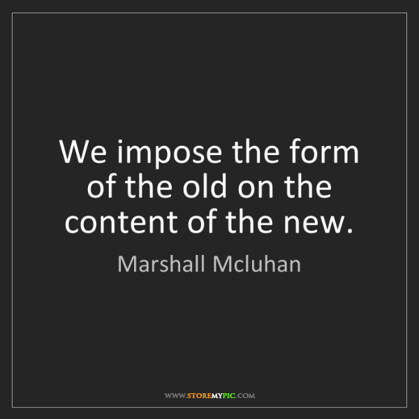Marshall Mcluhan: We impose the form of the old on the content of the new.