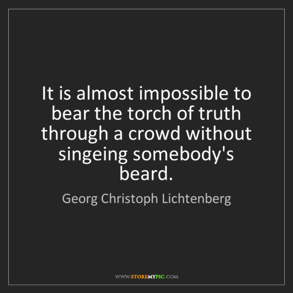 Georg Christoph Lichtenberg: It is almost impossible to bear the torch of truth through...