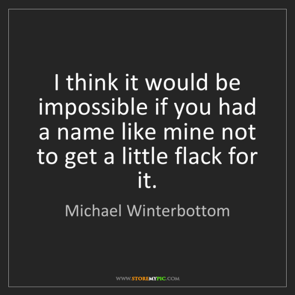 Michael Winterbottom: I think it would be impossible if you had a name like...