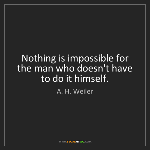 A. H. Weiler: Nothing is impossible for the man who doesn't have to...
