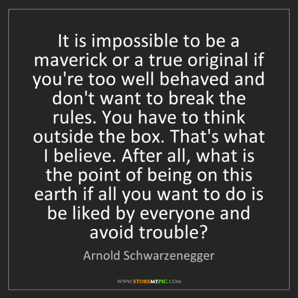 Arnold Schwarzenegger: It is impossible to be a maverick or a true original...