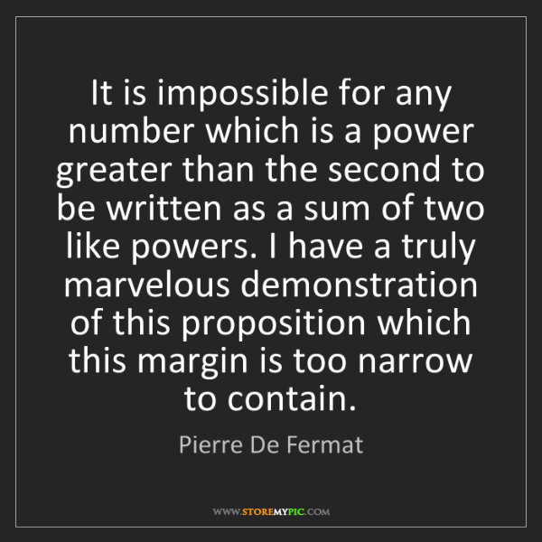 Pierre De Fermat: It is impossible for any number which is a power greater...