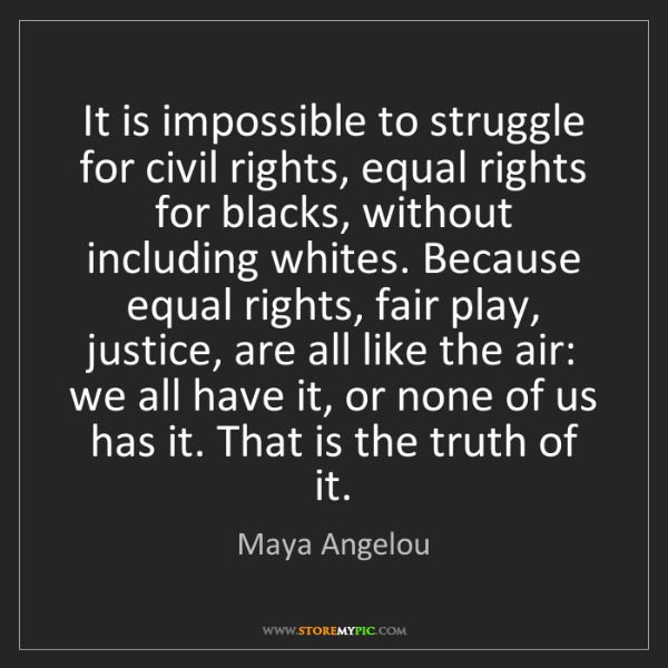 Maya Angelou: It is impossible to struggle for civil rights, equal...