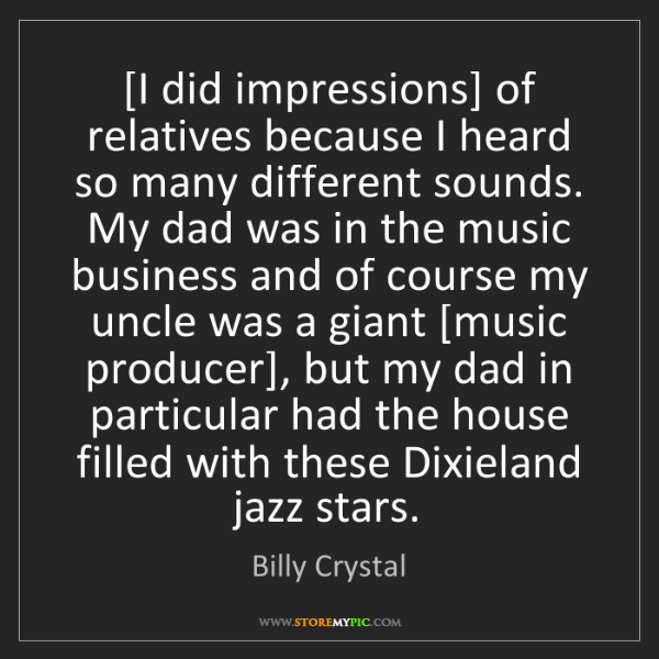 Billy Crystal: [I did impressions] of relatives because I heard so many...