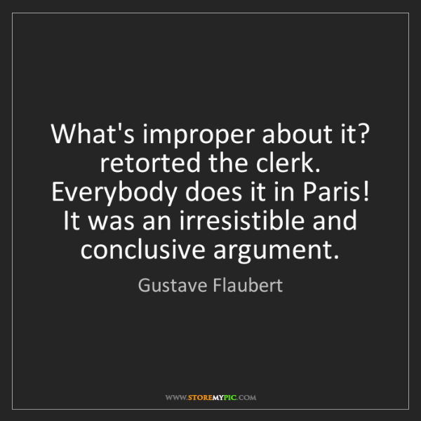 Gustave Flaubert: What's improper about it? retorted the clerk. Everybody...