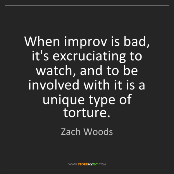 Zach Woods: When improv is bad, it's excruciating to watch, and to...
