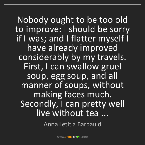 Anna Letitia Barbauld: Nobody ought to be too old to improve: I should be sorry...