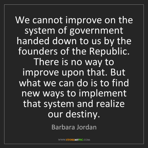 Barbara Jordan: We cannot improve on the system of government handed...
