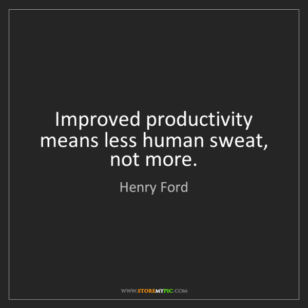 Henry Ford: Improved productivity means less human sweat, not more.