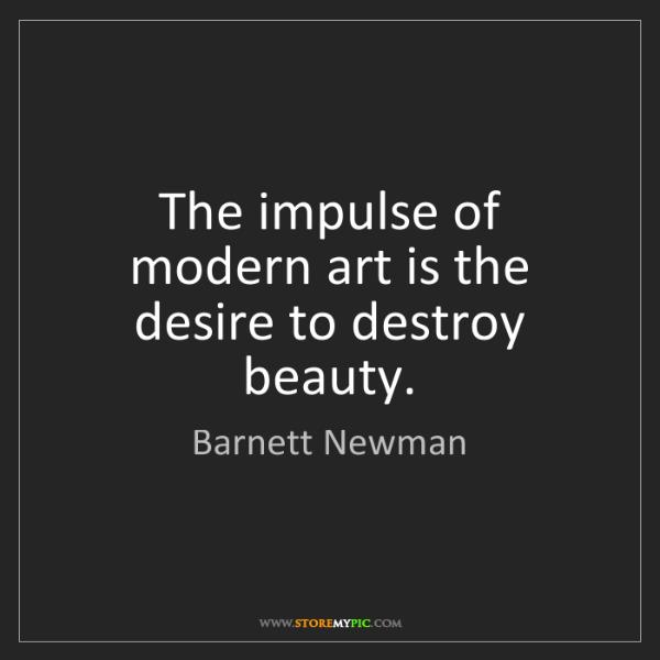 Barnett Newman: The impulse of modern art is the desire to destroy beauty.