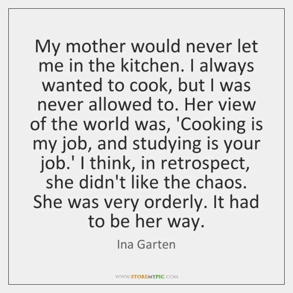 My mother would never let me in the kitchen. I always wanted ...