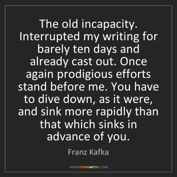 Franz Kafka: The old incapacity. Interrupted my writing for barely...