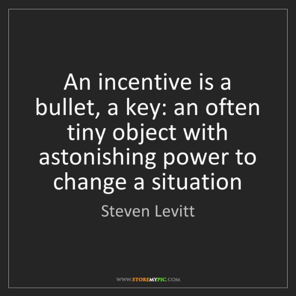 Steven Levitt: An incentive is a bullet, a key: an often tiny object...