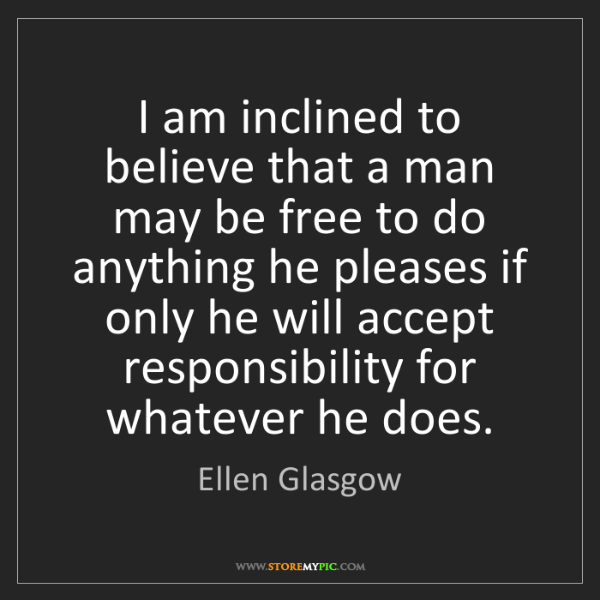 Ellen Glasgow: I am inclined to believe that a man may be free to do...