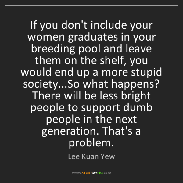 Lee Kuan Yew: If you don't include your women graduates in your breeding...